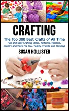 Crafting: The Top 300 Best Crafts: Fun and Easy Crafting Ideas, Patterns, Hobbies, Jewelry and More For You, Family, Frien...