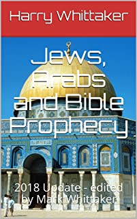 Jews, Arabs and Bible Prophecy: 2018 Update - edited by Mark Whittaker