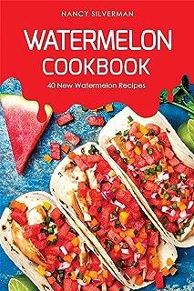 Watermelon Cookbook: 40 New Watermelon Recipes