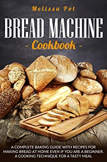 Bread Machine Cookbook: A Complete Baking Guide with Recipes for Making Bread at Home Even if You are a Beginner. A Cookin...