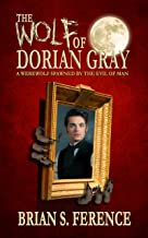 The Wolf of Dorian Gray: A Werewolf Spawned by the Evil of Man (The Wolf of Dorian Gray Series Book 1)
