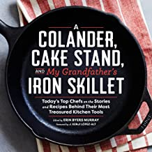 Colander, Cake Stand, and My Grandfather's Skillet: Today's Top Chefs on the Stories and Recipes Behind Their Most Treasured Kitchen Tools