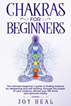 Chakras for Beginners: The ultimate beginner's guide to finding balance by awakening and self healing, through the power of your chakras. Renew your life force and spiritual vitality
