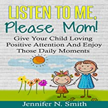 Listen to Me, Please Mom!: Give Your Child Loving Positive Attention and Enjoy Those Daily Moments (Happy Mom, Book 5)