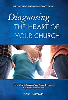 Diagnosing the Heart of Your Church: How Church Leaders Can Assess Systemic Corporate Dysfunction (Church Cardiology Book 1)
