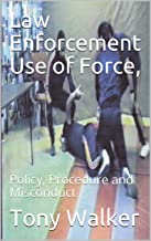 Law Enforcement Use of Force,: Policy, Procedure and Misconduct