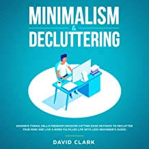 Minimalism & Decluttering: Goodbye Things, Hello Freedom: Discover Cutting Edge Methods to Declutter Your Mind and Live a More Fulfilled Life with Less (Beginner's Guide)