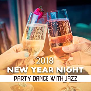 New Year Night 2018: Party Dance with Jazz – Happy Celebration, Collection for Relaxation, Chilled Unwind, Best Vibe to An End the Year