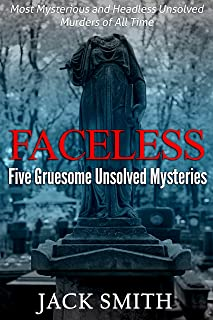 Faceless: Five Gruesome Unsolved Murders: Most Mysterious and Headless Unsolved Murders of All Time (True Crime Murder Cas...
