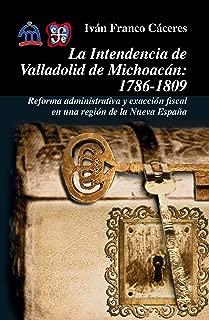 La intendencia de Valladolid de Michoacán, 1786-1809. Reforma administrativa y exacción fiscal en una región de la Nueva España (Historia (Fondo de Cultura Economica de Argentina)) (Spanish Edition)