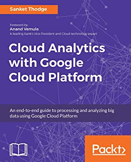 Cloud Analytics with Google Cloud Platform: An end-to-end guide to processing and analyzing big data using Google Cloud Platform