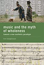 Music and the Myth of Wholeness: Toward a New Aesthetic Paradigm (The MIT Press)