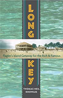 Long Key: Flagler s Island Getaway for the Rich and Famous