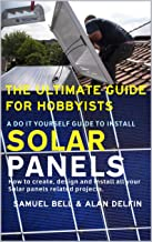 The ultimate guide for hobbyists A do it yourself guide to install solar panels: How to create, design and install all your solar panels related projects.