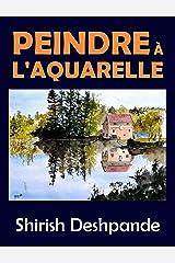 Peindre à l'aquarelle: Apprendre à peindre de superbes Aquarelles en 10 exercices étape-par-étape (Esquisses au stylo, à l'encre et à l'aquarelle) (French Edition) Kindle Edition