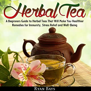 Herbal Tea: A Beginners Guide to Herbal Teas That Will Make You Healthier; Remedies for Immunity, Stress Relief and Well-B...