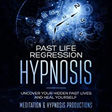 Past Life Regression Hypnosis: Uncover Your Hidden Past Lives and Heal Yourself - Hypnotherapy for a Better Life, Book 4
