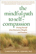 The Mindful Path to Self-Compassion: Freeing Yourself from Destructive Thoughts and Emotions