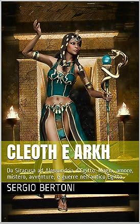 Cleoth e Arkh: Da Siracusa a Alessandria . magia, amore, mistero, guerre nellantico Egitto nellera Tolemaica