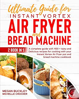 Ultimate Guide Instant Vortex Air Fryer and Bread Machine: A Complete Guide With 400 + Tasty and Delicious Recipes for Coo...