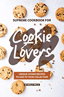 Supreme Cookbook for Cookie Lovers: Unique Cookie Recipes to Add to Your Collection