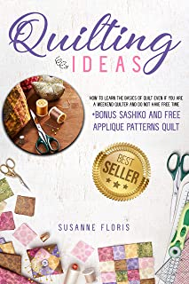 Quilting Ideas: How to Learn the Basics of Quilt Even if You Are a Weekend Quilter and Do Not Have Free Time + BONUS Sashiko and Applique Patterns Quilt ... Quilters Book 1) (English Edition)