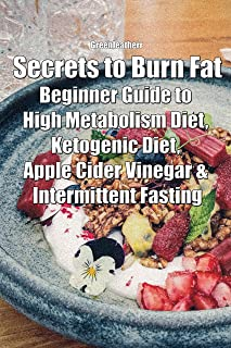 Secrets to Burn Fat: Beginner Guide to High Metabolism Diet, Ketogenic Diet, Apple Cider Vinegar & Intermittent Fasting