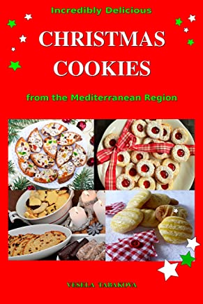 Incredibly Delicious Christmas Cookies from the Mediterranean Region: Simple Recipes for the Best Homemade Cookies, Cakes, Sweets and Christmas Treats (Easy Dessert Cookbook Book 1)