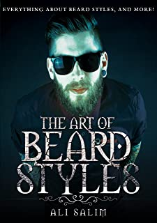 The Art of Beard Styles: The Ultimate Step By Step Guide to Master the Art of Beard Styles Like a Pro