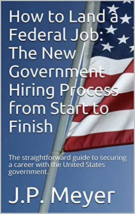 How to Land a Federal Job: The New Government Hiring Process from Start to Finish: The straightforward guide to securing a career with the United States government.