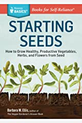 Starting Seeds: How to Grow Healthy, Productive Vegetables, Herbs, and Flowers from Seed. A Storey BASICS® Title Kindle Edition