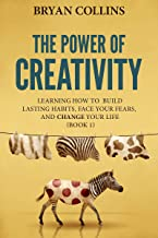 The Power of Creativity (Book 1): Learning How to Build Lasting Habits, Face Your Fears and Change Your Life (English Edit...