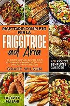 Ricettario Completo per la Friggitrice ad Aria: +70 Ricette Semplici e Gustose che ti aiuteranno a Mangiare Cibi Fritti pi...