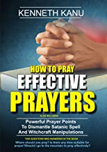 How To Pray Effective Prayer: Making Your Prayers Result Oriented: And Powerful Prayer Points  To Dismantle Satanic Spell  And Witchcraft Manipulations