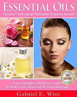 """Essential Oils: Discover """"Anti-Aging"""" Remedies & Beauty Secrets: Your Complete Wellness Guide To Body Care, Skin Care & Aromatherapy. (Essential Oil Recipes, Natural Beauty)"""