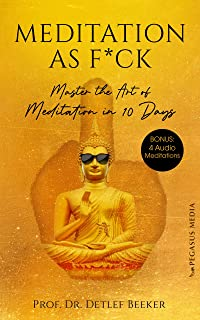 Meditation as F*ck: Master the Art of Meditation in 10 Days (5 Minutes for a Better Life) (German Edition)
