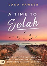 A Time to Selah: God's Prophetic Invitation for You to Step Out of Crisis and Enter Into His Perfect Peace