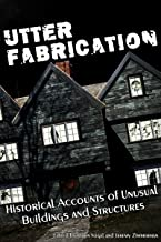 Utter Fabrication: Historical Accounts of Unusual Buildings and Structures (Mad Scientist Journal Presents Book 4)