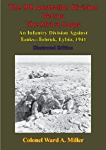 The 9th Australian Division Versus The Africa Corps: An Infantry Division Against Tanks - Tobruk, Libya, 1941: [Illustrated Edition]