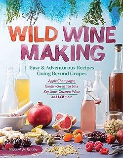 Wild Winemaking: Easy & Adventurous Recipes Going Beyond Grapes, Including Apple Champagne, Ginger–Green Tea Sake, Key Lim...