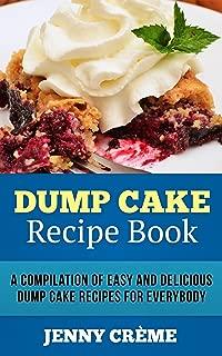 Dump Cake: Dump Cake Recipe Book: A Compilation of 30+ Easy and Delicious Dump Cake Recipes for Everybody (Dump Cake Recipes, Dump Cake Recipe Book, Dump ... Cake Recipes, Dump Meals, Dessert Recipes)