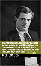 """Complete Works of Jack London """"American Author, Journalist, and Social Activist""""! 51 Complete Works (Call of the Wild, White Fang, Stories of Ships and the Sea, South Sea Tales, Sea-Wolf) (Annotated)"""