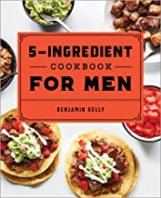 The 5-Ingredient Cookbook for Men: 115 Recipes for Men with Big Appetites and Little Time