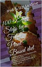 100+ Easy steps to a fully plant-based diet: Transitioning to a compassionate, cruelty-free diet. A simple, unpretentious vegetarian/vegan cookbook & recipe guide.