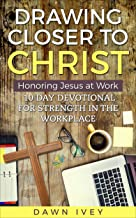 Drawing Closer to Christ: Honoring Jesus at Work: 10 Day Devotional for Strength in the Workplace