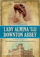 Lady Almina und das wahre Downton Abbey: Das Vermächtnis von Highclere Castle (German Edition)