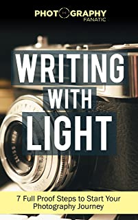 Writing with Light: Mastering Apeture, Shutter Speed, ISO, Exposure and How to Take Amazing Photographs with Any Camera