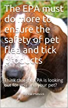 The EPA must do more to ensure the safety of pet flea and tick products: Think that the EPA is looking out for you and your pet?