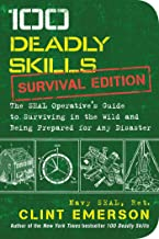 100 Deadly Skills: Survival Edition: The SEAL Operative's Guide to Surviving in the..