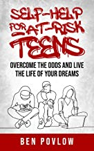 Self-Help for At-Risk Teens: Overcome the Odds and Live the Life of Your Dreams